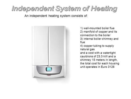 An independent heating system consists of: 1) wall-mounted boiler flue 2) manifold of copper and its connection to the boiler 3) internal boiler chimney.