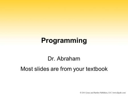 Programming Dr. Abraham Most slides are from your textbook.