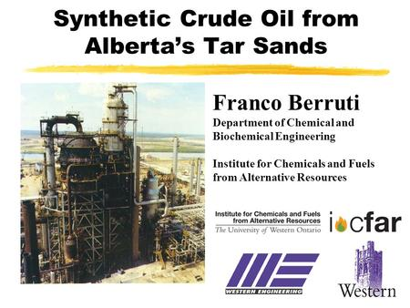 Synthetic Crude Oil from Alberta's Tar Sands Franco Berruti Department of Chemical and Biochemical Engineering Institute for Chemicals and Fuels from Alternative.
