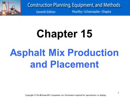 1 Copyright © The McGraw-Hill Companies, Inc. Permission required for reproduction or display. Chapter 15 Asphalt Mix Production and Placement.