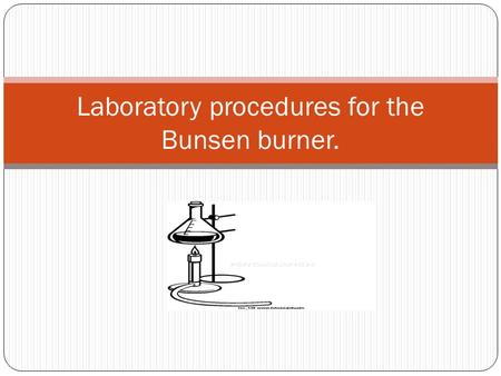 Laboratory procedures for the Bunsen burner.. Objectives To absorb proper safety technique with the Bunsen burner. To familiarize you with the Bunsen.