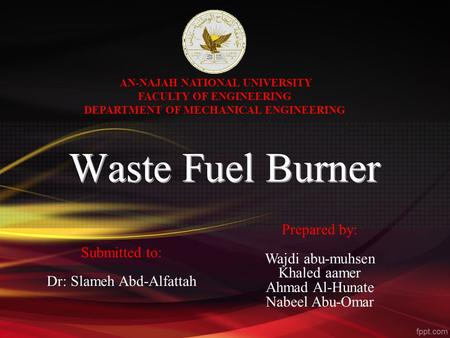 AN-NAJAH NATIONAL UNIVERSITY FACULTY OF ENGINEERING DEPARTMENT OF MECHANICAL ENGINEERING Prepared by: Wajdi abu-muhsen Khaled aamer Ahmad Al-Hunate Nabeel.