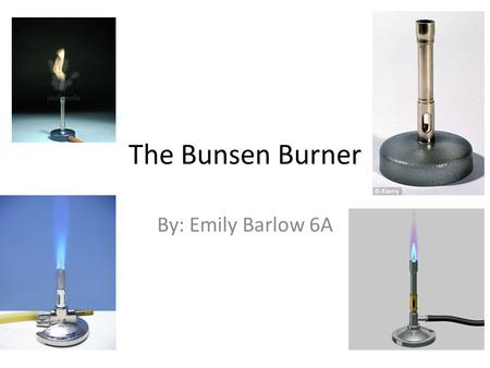The Bunsen Burner By: Emily Barlow 6A. A Brief History of the Bunsen Burner The Bunsen Burner was invented in 1855 by Robert Bunsen who was a German chemist.