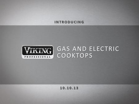 GAS AND ELECTRIC COOKTOPS. NEW, sleek and innovative design coordinates perfectly with the entire Viking Professional line of products Boasting the most.