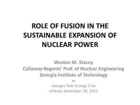 ROLE OF FUSION IN THE SUSTAINABLE EXPANSION OF NUCLEAR POWER Weston M. Stacey Callaway Regents' Prof. of Nuclear Engineering Georgia Institute of Technology.