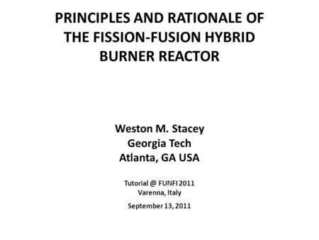 PRINCIPLES AND RATIONALE OF THE FISSION-FUSION HYBRID BURNER REACTOR Weston M. Stacey Georgia Tech Atlanta, GA USA FUNFI 2011 Varenna, Italy.