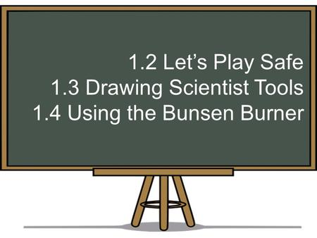 1.2 Let's Play Safe 1.3 Drawing Scientist Tools 1.4 Using the Bunsen Burner.