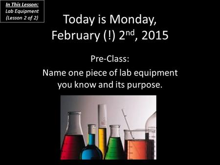 Today is Monday, February (!) 2 nd, 2015 Pre-Class: Name one piece of lab equipment you know and its purpose. In This Lesson: Lab Equipment (Lesson 2 of.