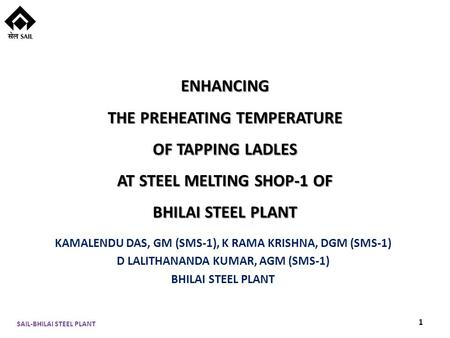 ENHANCING THE PREHEATING TEMPERATURE OF TAPPING LADLES AT STEEL MELTING SHOP-1 OF BHILAI STEEL PLANT KAMALENDU DAS, GM (SMS-1), K RAMA KRISHNA, DGM (SMS-1)