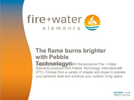 The flame burns brighter with Pebble Technology ® Reignite your backyard with the exclusive Fire + Water Elements products from Pebble Technology International®