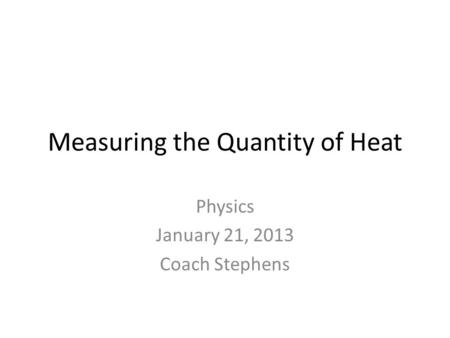 Measuring the Quantity of Heat Physics January 21, 2013 Coach Stephens.