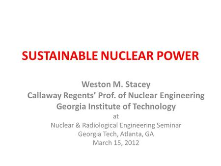 SUSTAINABLE NUCLEAR POWER Weston M. Stacey Callaway Regents' Prof. of Nuclear Engineering Georgia Institute of Technology at Nuclear & Radiological Engineering.