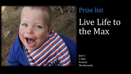 Live Life to the Max June 1 1-5pm Peasant The Barracks Prize list.
