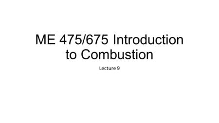 ME 475/675 Introduction to Combustion Lecture 9. Announcements Midterm 1 September 29, 2014 (two weeks from today) HW 3 Ch 2 (57), Due now HW 4 Due Monday,
