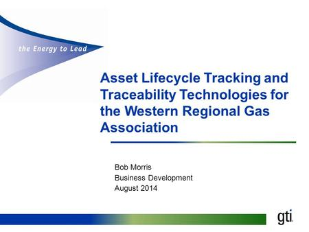 Asset Lifecycle Tracking and Traceability Technologies for the Western Regional Gas Association Bob Morris Business Development August 2014.