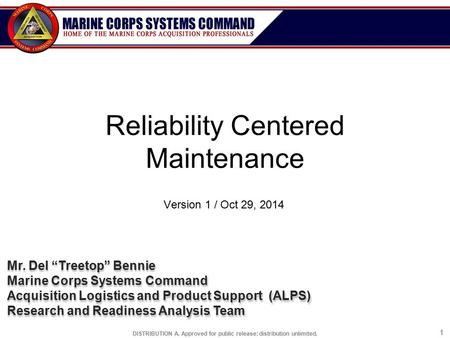 "DISTRIBUTION A. Approved for public release: distribution unlimited. 11 Reliability Centered <strong>Maintenance</strong> Version 1 / Oct 29, 2014 Mr. Del ""Treetop"" Bennie."