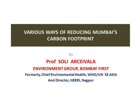VARIOUS WAYS OF REDUCING MUMBAI'S CARBON FOOTPRINT By Prof SOLI ARCEIVALA ENVIRONMENT GROUP, BOMBAY FIRST Formerly, Chief Environmental Health, WHO/UN.