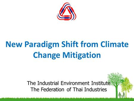 New Paradigm Shift from Climate Change Mitigation 1 The Industrial Environment Institute The Federation of Thai Industries.