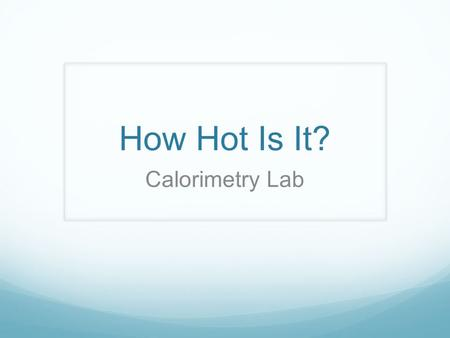 How Hot Is It? Calorimetry Lab. Agenda Introduction/concept refresher Teacher demo Do the experiment Report your results to me Finish Calorimetry Handout/lab.
