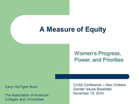 A Measure of Equity Caryn McTighe Musil The Association of American Colleges and Universities CCAS Conference – New Orleans Gender Issues Breakfast November.