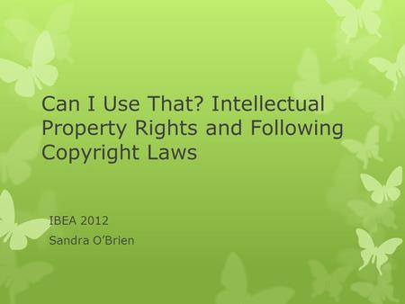 Can I Use That? Intellectual Property Rights and Following Copyright Laws IBEA 2012 Sandra O'Brien.
