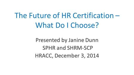 The Future of HR Certification – What Do I Choose? Presented by Janine Dunn SPHR and SHRM-SCP HRACC, December 3, 2014.
