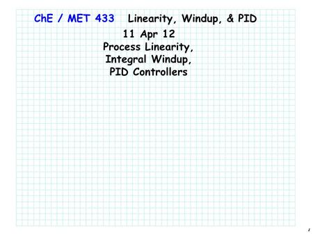 1 ChE / MET 433 11 Apr 12 Process Linearity, Integral Windup, PID Controllers Linearity, Windup, & PID.