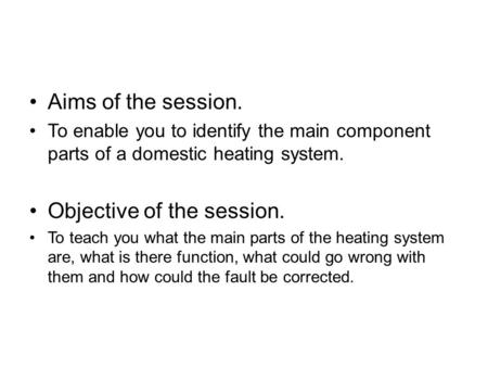 Aims of the session. To enable you to identify the main component parts of a domestic heating system. Objective of the session. To teach you what the main.