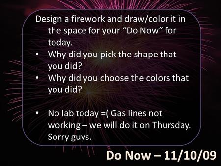 "Do Now – 11/10/09 Design a firework and draw/color it in the space for your ""Do Now"" for today. Why did you pick the shape that you did? Why did you choose."