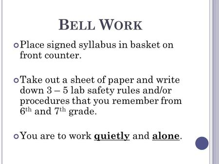 B ELL W ORK Place signed syllabus in basket on front counter. Take out a sheet of paper and write down 3 – 5 lab safety rules and/or procedures that you.