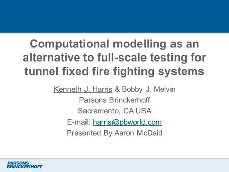 Computational modelling as an alternative to full-scale testing for tunnel fixed fire fighting systems Kenneth J. Harris & Bobby J. Melvin Parsons Brinckerhoff.