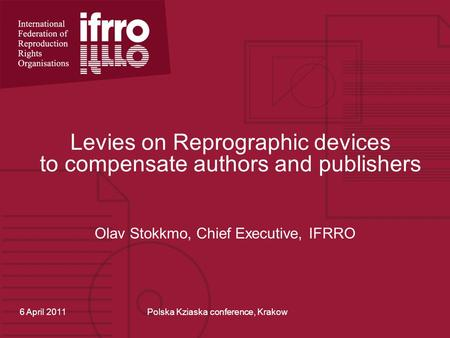 Levies on Reprographic devices to compensate authors and publishers Olav Stokkmo, Chief Executive, IFRRO 6 April 2011Polska Kziaska conference, Krakow.