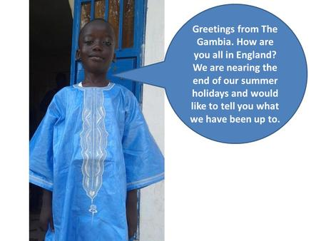 Greetings from The Gambia. How are you all in England? We are nearing the end of our summer holidays and would like to tell you what we have been up to.