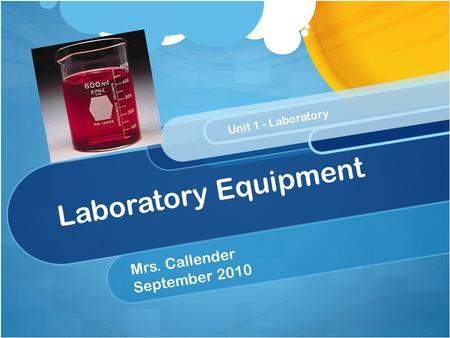 Laboratory Equipment Mrs. Callender September 2010 Unit 1 - Laboratory.