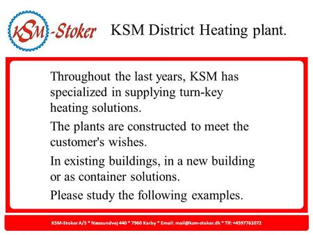 Throughout the last years, KSM has specialized in supplying turn-key heating solutions. The plants are constructed to meet the customer's wishes. In existing.