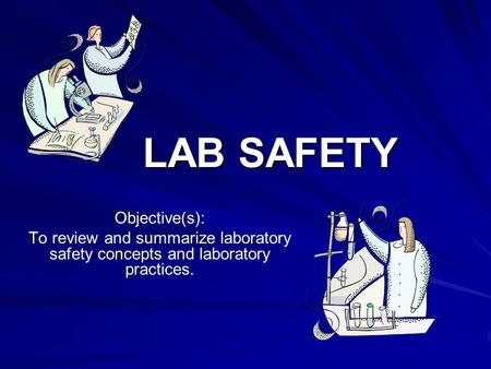 LAB SAFETY Objective(s): To review and summarize laboratory safety concepts and laboratory practices.