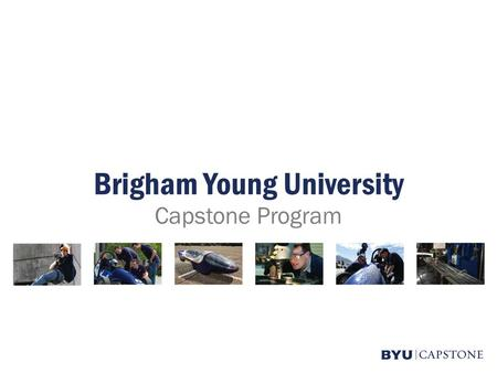 Brigham Young University Capstone Program. College of Engineering & Technology Capstone Overview Design Capabilities Examples of Past Capstone Projects.