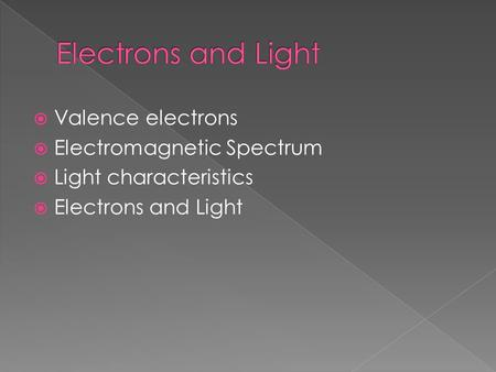  Valence electrons  Electromagnetic Spectrum  Light characteristics  Electrons and Light.