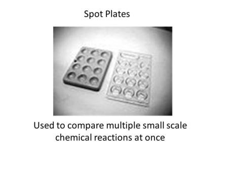 Used to compare multiple small scale chemical reactions at once Spot Plates.