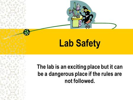Lab Safety The lab is an exciting place but it can be a dangerous place if the rules are not followed.
