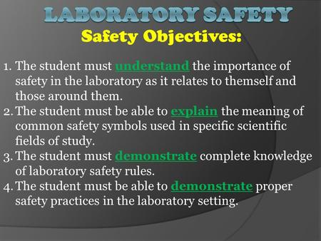 Safety Objectives: 1.The student must understand the importance of safety in the laboratory as it relates to themself and those around them. 2.The student.