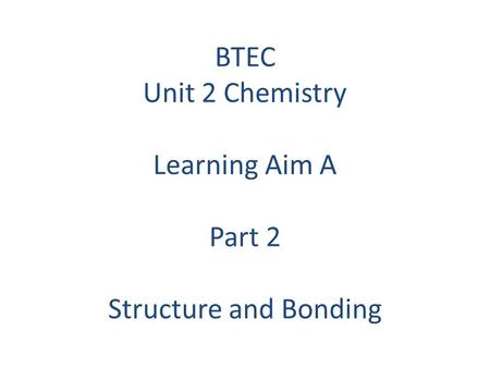 BTEC Unit 2 Chemistry Learning Aim A Part 2 Structure and Bonding.