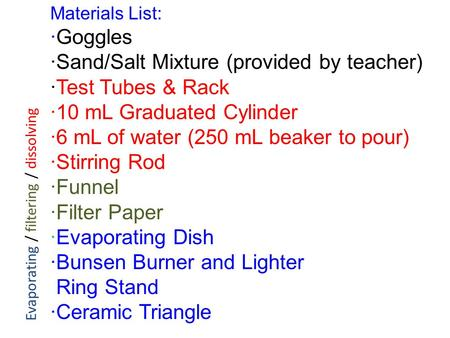 Materials List: ·Goggles ·Sand/Salt Mixture (provided by teacher) ·Test Tubes & Rack ·10 mL Graduated Cylinder ·6 mL of water (250 mL beaker to pour) ·Stirring.