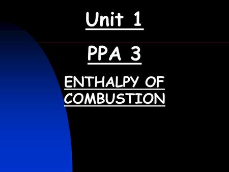 Unit 1 PPA 3 ENTHALPY OF COMBUSTION. ENTHALPY OF COMBUSTION (Unit 1 PPA3) (1) Write the balanced equation for the enthalpy of combustion of ethanol. (2)Draw.