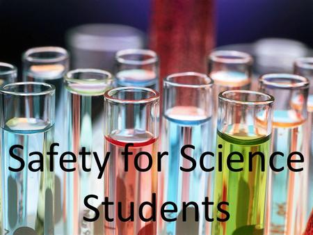 Safety for Science Students. Maintain quiet, orderly behaviour during laboratory periods. Always be alert. Take care not to bump another student. Remain.
