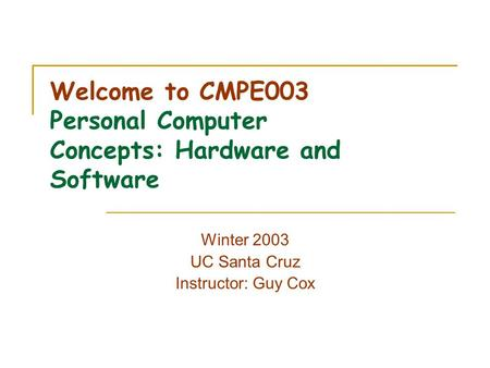 Welcome to CMPE003 Personal Computer Concepts: Hardware and Software Winter 2003 UC Santa Cruz Instructor: Guy Cox.