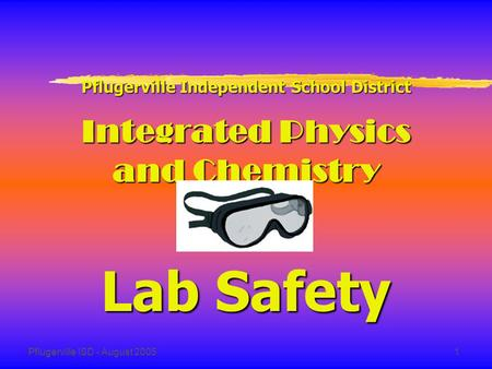 Pflugerville ISD - August 20051 Pflugerville Independent School District Integrated Physics and Chemistry Lab Safety.