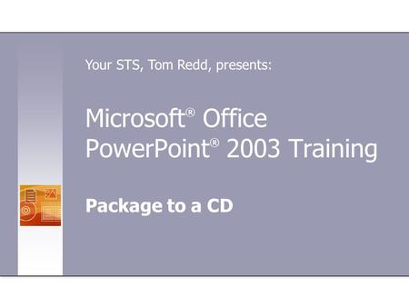 Microsoft ® Office PowerPoint ® 2003 Training Package to a CD Your STS, Tom Redd, presents: