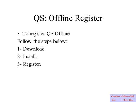 QS: Offline Register To register QS Offline Follow the steps below: 1- Download. 2- Install. 3- Register. Continue = Mouse Click Exit = Key.