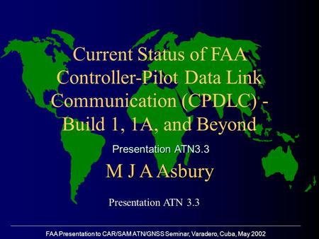 FAA Presentation to CAR/SAM ATN/GNSS Seminar, Varadero, Cuba, May 2002 Current Status of FAA Controller-Pilot Data Link Communication (CPDLC) - Build 1,